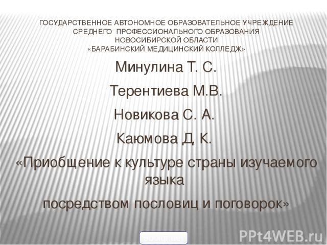 ГОСУДАРСТВЕННОЕ АВТОНОМНОЕ ОБРАЗОВАТЕЛЬНОЕ УЧРЕЖДЕНИЕ СРЕДНЕГО ПРОФЕССИОНАЛЬНОГО ОБРАЗОВАНИЯ НОВОСИБИРСКОЙ ОБЛАСТИ «БАРАБИНСКИЙ МЕДИЦИНСКИЙ КОЛЛЕДЖ»  Минулина Т. С. Терентиева М.В. Новикова С. А. Каюмова Д. К. «Приобщение к культуре страны изучаем…