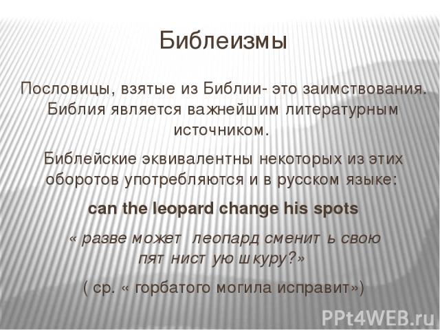 Библеизмы Пословицы, взятые из Библии- это заимствования. Библия является важнейшим литературным источником. Библейские эквивалентны некоторых из этих оборотов употребляются и в русском языке: can the leopard change his spots « разве может леопард с…