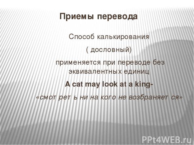 Приемы перевода Способ калькирования ( дословный) применяется при переводе без эквивалентных единиц A cat may look at a king- «смотреть ни на кого не возбраняется»