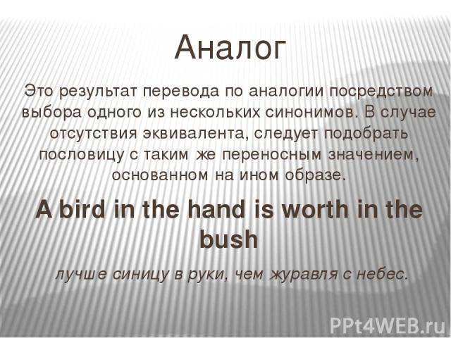 Аналог Это результат перевода по аналогии посредством выбора одного из нескольких синонимов. В случае отсутствия эквивалента, следует подобрать пословицу с таким же переносным значением, основанном на ином образе. A bird in the hand is worth in the …