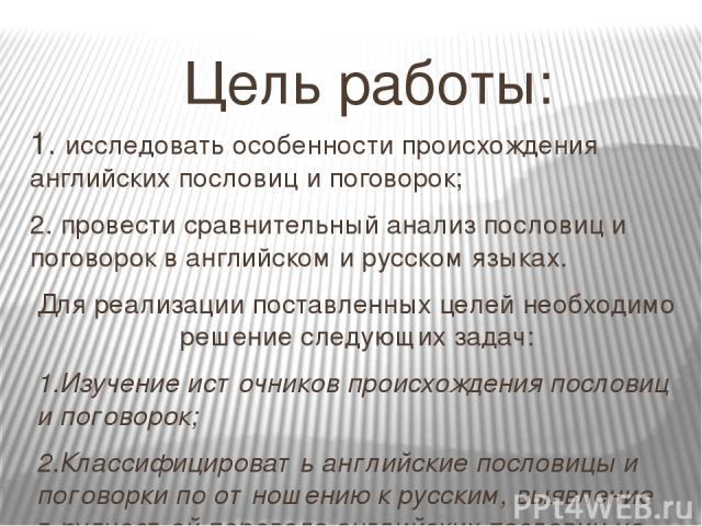 Цель работы: 1. исследовать особенности происхождения английских пословиц и поговорок; 2. провести сравнительный анализ пословиц и поговорок в английском и русском языках. Для реализации поставленных целей необходимо решение следующих задач: 1.Изуче…