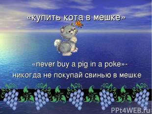 «купить кота в мешке» «never buy a pig in a poke»- никогда не покупай свинью в м