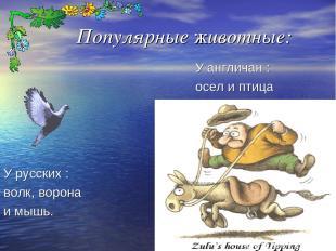 Популярные животные: У русских : волк, ворона и мышь. У англичан : осел и птица
