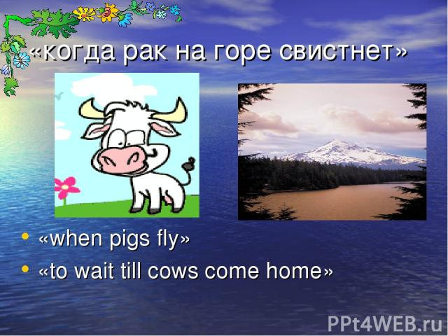 «когда рак на горе свистнет» «when pigs fly» «to wait till cows come home»