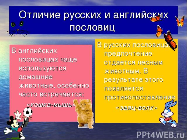 Отличие русских и английских пословиц В английских пословицах чаще используются домашние животные, особенно часто встречается: «кошка-мышь» В русских пословицах предпочтение отдается лесным животным. В результате этого появляется противопоставление …