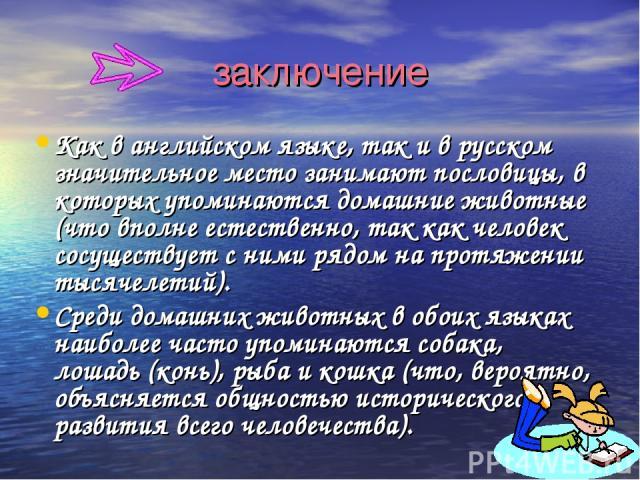 заключение Как в английском языке, так и в русском значительное место занимают пословицы, в которых упоминаются домашние животные (что вполне естественно, так как человек сосуществует с ними рядом на протяжении тысячелетий). Среди домашних животных …