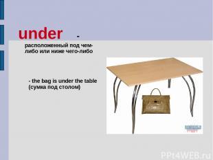 under - расположенный под чем-либо или ниже чего-либо - the bag is under the tab