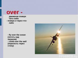 over - движение поверх чего-либо - поверх и через что-либо - fly over the ocean
