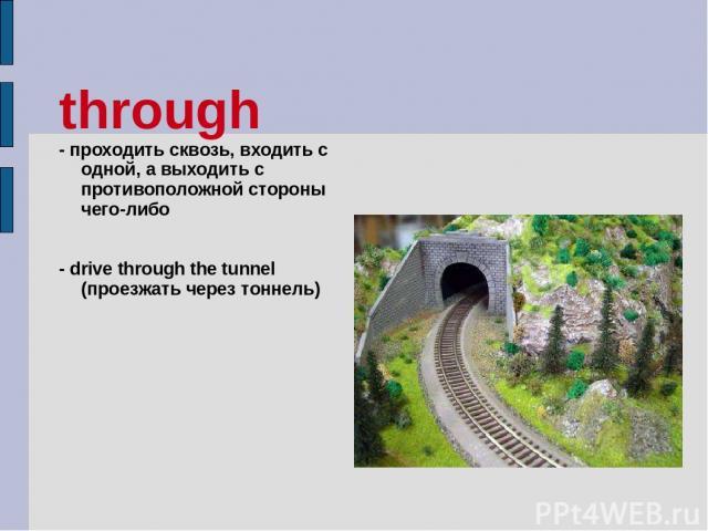 through - проходить сквозь, входить с одной, а выходить с противоположной стороны чего-либо - drive through the tunnel (проезжать через тоннель)