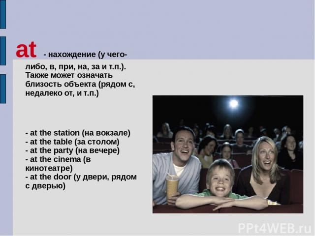 at - нахождение (у чего-либо, в, при, на, за и т.п.). Также может означать близость объекта (рядом с, недалеко от, и т.п.) - at the station (на вокзале) - at the table (за столом) - at the party (на вечере) - at the cinema (в кинотеатре) - at the do…
