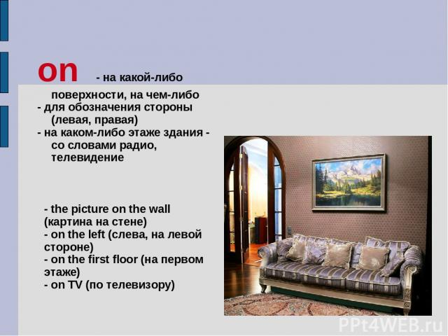 on - на какой-либо поверхности, на чем-либо - для обозначения стороны (левая, правая) - на каком-либо этаже здания - со словами радио, телевидение - the picture on the wall (картина на стене) - on the left (слева, на левой стороне) - on the first fl…