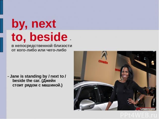 by, next to, beside - в непосредственной близости от кого-либо или чего-либо - Jane is standing by / next to / beside the car. (Джейн стоит рядом с машиной.)