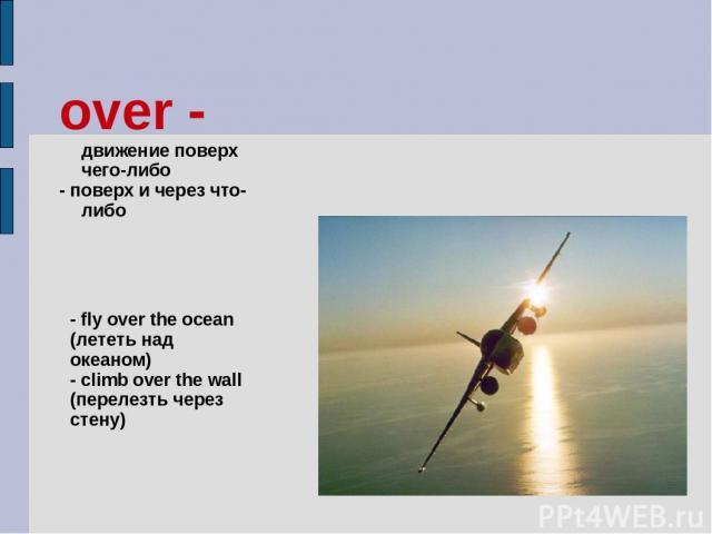 over - движение поверх чего-либо - поверх и через что-либо - fly over the ocean (лететь над океаном) - climb over the wall (перелезть через стену)