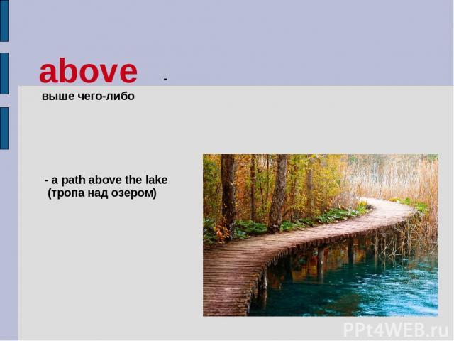 above - выше чего-либо - a path above the lake (тропа над озером)