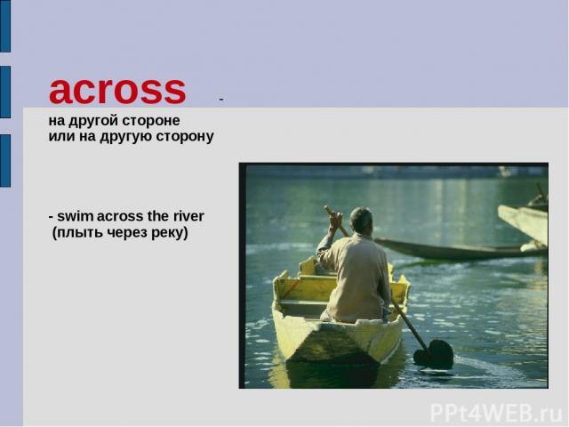 across - на другой стороне или на другую сторону - swim across the river (плыть через реку)