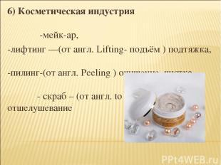 6) Косметическая индустрия -мейк-ар, -лифтинг —(от англ. Lifting- подъём ) подтя