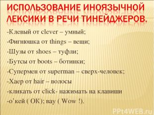 -Клевый от clever – умный; -Фигнюшка от things – вещи; -Шузы от shoes – туфли; -