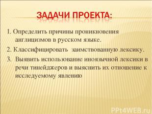 1. Определить причины проникновения англицизмов в русском языке. 2. Классифициро