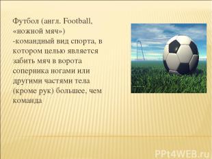 Футбол (англ. Football, «ножной мяч») -командный вид спорта, в котором целью явл