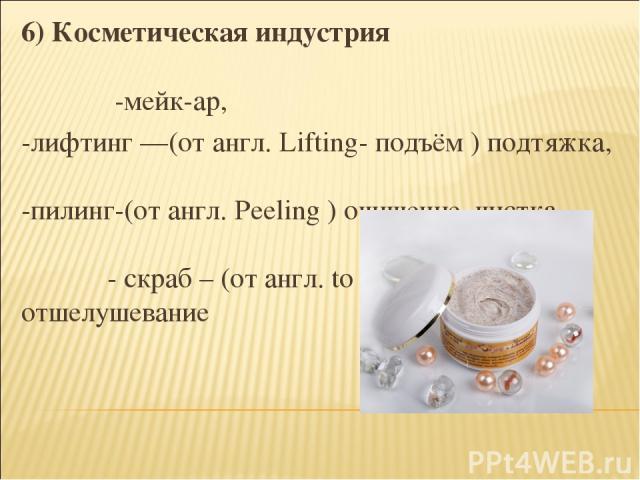 6) Косметическая индустрия -мейк-ар, -лифтинг —(от англ. Lifting- подъём ) подтяжка, -пилинг-(от англ. Peeling ) очищение, чистка - скраб – (от англ. to scrab - царапать), отшелушевание
