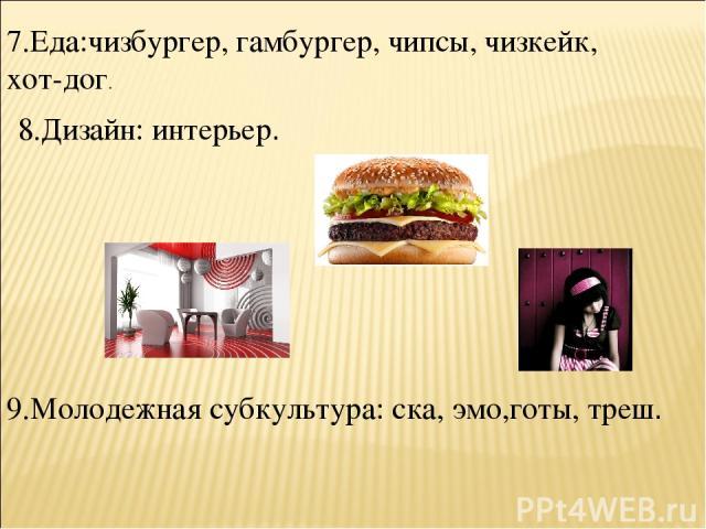 9.Молодежная субкультура: ска, эмо,готы, треш. 8.Дизайн: интерьер. 7.Еда:чизбургер, гамбургер, чипсы, чизкейк, хот-дог.