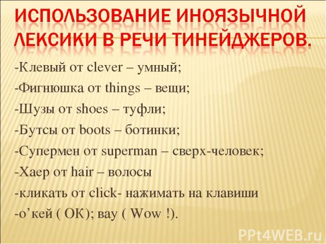-Клевый от clever – умный; -Фигнюшка от things – вещи; -Шузы от shoes – туфли; -Бутсы от boots – ботинки; -Супермен от superman – сверх-человек; -Хаер от hair – волосы -кликать от click- нажимать на клавиши -о'кей ( ОК); вау ( Wow!).