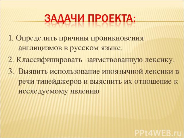 1. Определить причины проникновения англицизмов в русском языке. 2. Классифицировать заимствованную лексику. 3. Выявить использование иноязычной лексики в речи тинейджеров и выяснить их отношение к исследуемому явлению