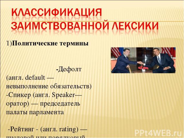 . 1)Политические термины -Дефолт (англ. default — невыполнение обязательств) -Спикер (англ. Speaker— оратор) — председатель палаты парламента -Рейтинг - (англ. rating) — числовой или порядковый показатель