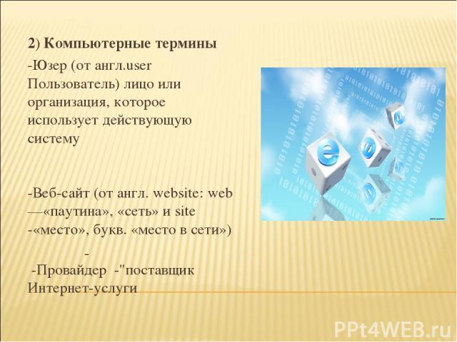 2) Компьютерные термины -Юзер (от англ.user Пользователь) лицо или организация, которое использует действующую систему -Веб-сайт (от англ. website: web —«паутина», «сеть» и site -«место», букв. «место в сети») -Провайдер -