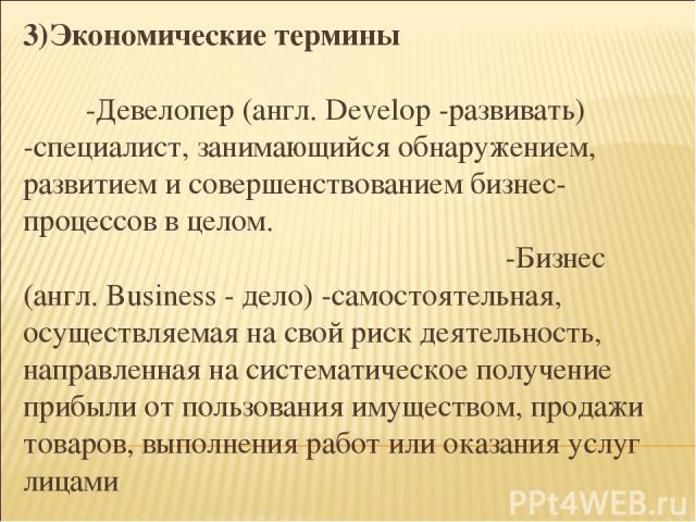3)Экономические термины -Девелопер (англ. Develop -развивать) -специалист, занимающийся обнаружением, развитием и совершенствованием бизнес-процессов в целом. -Бизнес (англ. Business - дело) -самостоятельная, осуществляемая на свой риск деятельность…