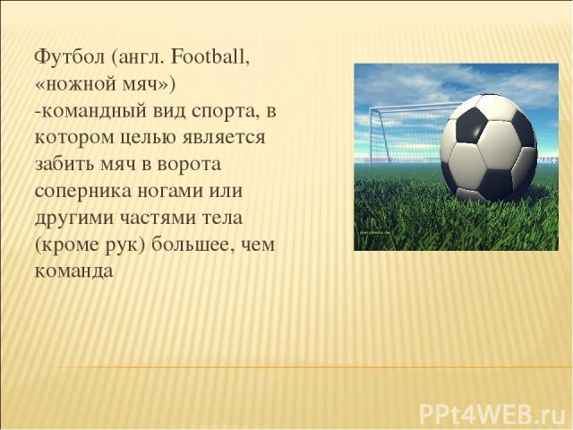 Футбол (англ. Football, «ножной мяч») -командный вид спорта, в котором целью является забить мяч в ворота соперника ногами или другими частями тела (кроме рук) большее, чем команда