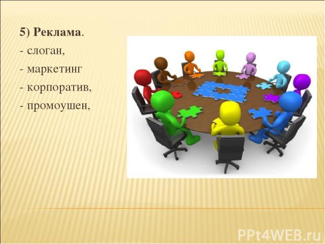 5) Реклама. - слоган, - маркетинг - корпоратив, - промоушен,