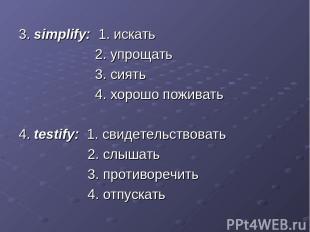 3. simplify: 1. искать 2. упрощать 3. сиять 4. хорошо поживать 4. testify: 1. св