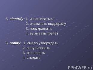 5. electrify: 1. изнашиваться 2. оказывать поддержку 3. приукрашать 4. вызывать
