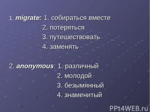 1. migrate: 1. собираться вместе 2. потеряться 3. путешествовать 4. заменять 2.
