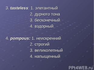 3. tasteless: 1. элегантный 2. дурного тона 3. бесконечный 4. вздорный 4. pompou