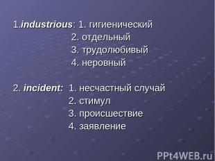 1.industrious: 1. гигиенический 2. отдельный 3. трудолюбивый 4. неровный 2. inci