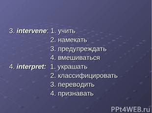 3. intervene: 1. учить 2. намекать 3. предупреждать 4. вмешиваться 4. interpret: