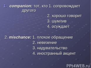 companion: тот, кто 1. сопровождает другого 2. хорошо говорит 3. шумлив 4. осужд