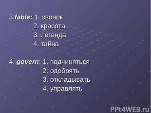 3.fable: 1. звонок 2. красота 3. легенда 4. тайна 4. govern: 1. подчиняться 2. о