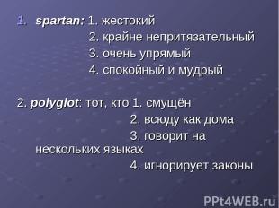 spartan: 1. жестокий 2. крайне непритязательный 3. очень упрямый 4. спокойный и