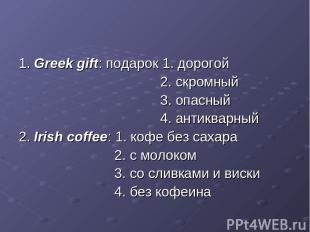 1. Greek gift: подарок 1. дорогой 2. скромный 3. опасный 4. антикварный 2. Irish