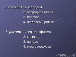 5. romance: 1. мелодия 2. эстрадная песня 3. восторг 4. любовный роман 6. perron