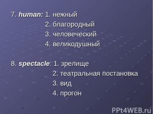 7. human: 1. нежный 2. благородный 3. человеческий 4. великодушный 8. spectacle: