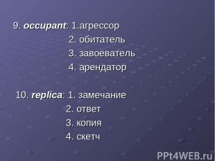 9. occupant: 1.агрессор 2. обитатель 3. завоеватель 4. арендатор 10. replica: 1.