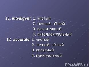 11. intelligent: 1. чистый 2. точный, чёткий 3. воспитанный 4. интеллектуальный