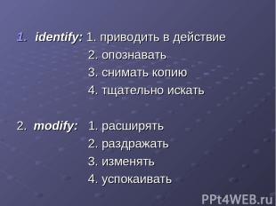 identify: 1. приводить в действие 2. опознавать 3. снимать копию 4. тщательно ис