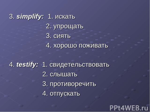 3. simplify: 1. искать 2. упрощать 3. сиять 4. хорошо поживать 4. testify: 1. свидетельствовать 2. слышать 3. противоречить 4. отпускать