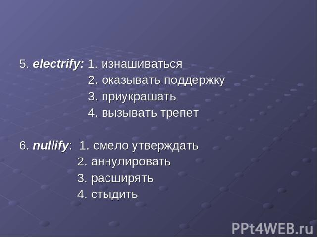 5. electrify: 1. изнашиваться 2. оказывать поддержку 3. приукрашать 4. вызывать трепет 6. nullify: 1. смело утверждать 2. аннулировать 3. расширять 4. стыдить