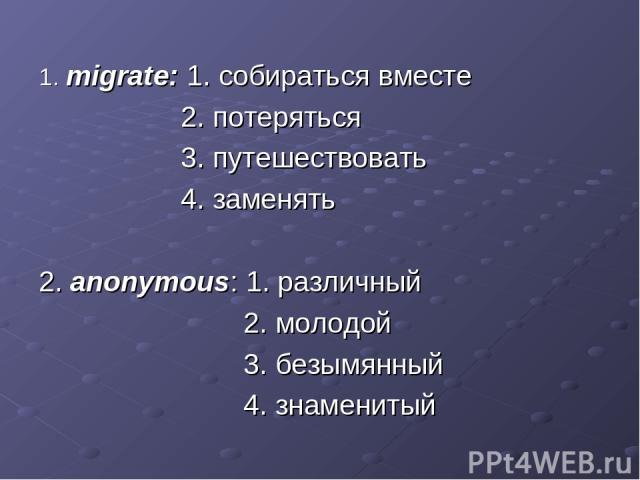 1. migrate: 1. собираться вместе 2. потеряться 3. путешествовать 4. заменять 2. anonymous: 1. различный 2. молодой 3. безымянный 4. знаменитый